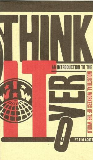 Cover image of Think Over It: An Introduction to the Industrial Workers of the World by Tim Acott. Black and Red font on a cream background with an image of the International Workers of the World symbol on the left hand side. The O or over is falling to the bottom of the page.